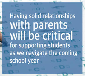 Having solid relationships with parentswill be critical for supporting students as we navigate the coming school year
